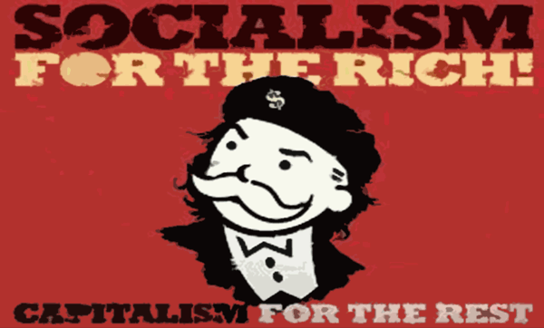 Socialism for the rich and capitalism for the poor
